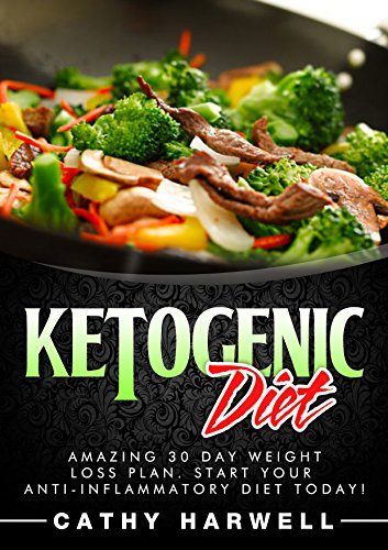 Ketogenic Diet: Dazzling 30 Day Weight Loss Plan. Start Your Anti-inflammatory Diet Today! (Ketogenic Diet, Clean Eating, Ketogenic Diet Recipes)