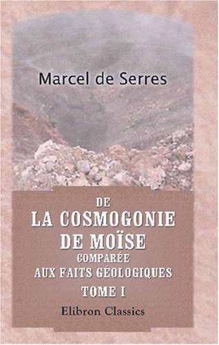 Download De la cosmogonie de Moïse comparée aux faits géologiques: Par Marcel de Serres. Tome 1 (French Edition) pdf epub