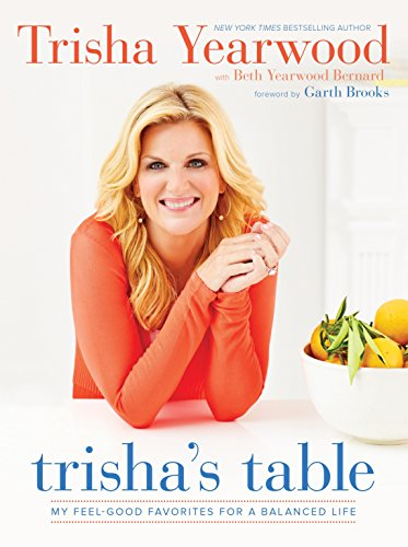 Trisha's Table: My Feel-Good Favorites for a Balanced Life by Trisha Yearwood, Beth Yearwood Bernard