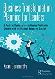 img - for Business Transformation Planning for Leaders: A Tactical Roadmap for Achieving Profitable Growth with the Highest Return on Capital book / textbook / text book