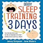Baby Sleep Training In 3 Days: The Step-By-Step Plan to Teach Your Baby to Stop Crying and Sleep All Night - Easy and Effortlessly | Jenny Simpson,Jane Waters