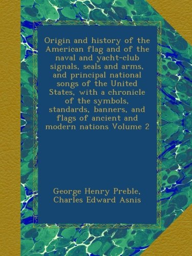 Origin and history of the American flag and of the naval and yacht-club signals, seals and arms, and principal national songs of the United States, ... flags of ancient and modern nations Volume 2 pdf epub