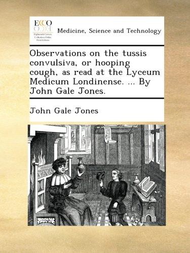 Observations on the tussis convulsiva, or hooping cough, as read at the Lyceum Medicum Londinense. ... By John Gale Jones. PDF