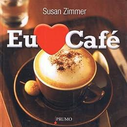 Eu Amo Café - Mais de 100 Bebidas Com Café Deliciosas e Fáceis de Fazer por [Zimmer, Susan]