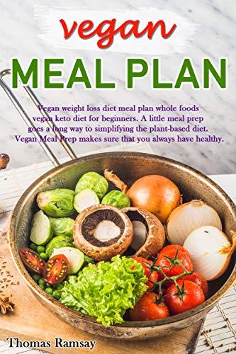 Vegan Meal Plan: Vegan Weight Loss Diet Meal Plan Whole Foods Vegan Keto Diet for Beginners (vegan meal prep Book 1) by Thomas Ramsay