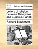 Letters of Religion, Between Theophilus and Eugenio Part III, Richard Blackmore, 1140794337