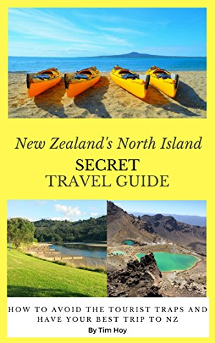 New Zealand's North Island Secret Travel Guide: How To Avoid The Tourist Traps and Have Your Best Trip To New Zealand
