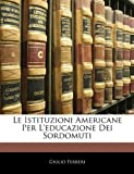Le Istituzioni Americane per L'Educazione Dei Sordomuti, Giulio Ferreri, 1144283736