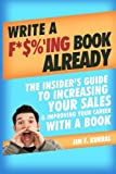 Write a F*$%'ing Book Already: The Insider's Guide To Increasing Your Sales & Improving Your Career With A Book