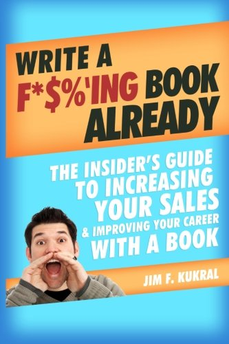 Download Write a F*$%'ing Book Already: The Insider's Guide To Increasing Your Sales & Improving Your Career With A Book ebook