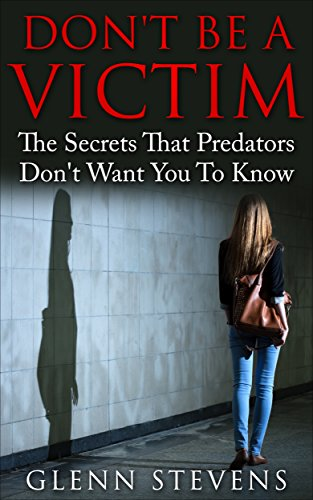 Don't Be A Victim: The Secrets That Predators Don't Want You to Know