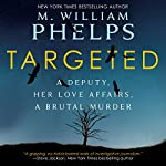 Targeted: A Deputy, Her Love Affairs, a Brutal Murder | M. William Phelps