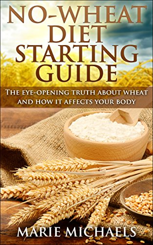 No-Wheat Diet Starting Guide: The eye-opening truth about wheat and how it affects your body