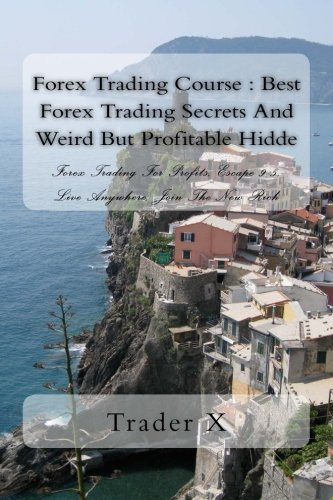 Forex Trading Course : Best Forex Trading Secrets And Weird But Profitable Hidde: Forex Trading For Profits, Escape 9-5, Live Anywhere, Join The New Rich