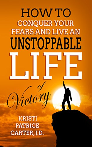 How to Conquer Your Fears and Live an UNSTOPPABLE LIFE of Victory by Kristi Patrice Carter J.D.