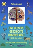Eine bessere Geschichte unserer Welt, Band 2, Das Leben, Walter Van Laack, 3831121141
