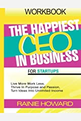The Happiest CEO In Business For Startups Workbook: Live More Work Less, Thrive In Purpose and Passion, Turn Ideas Into Unlimited Income Paperback