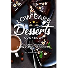 Low Carb Desserts Cookbook: Healthy Delicious Low Carb Desserts