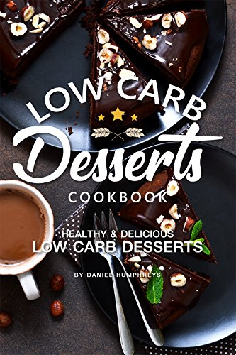 Low Carb Desserts Cookbook: Healthy Delicious Low Carb Desserts by Daniel Humphreys
