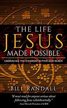 The Life Jesus Made Possible: Embracing the Kingdom Within Our Reach by [Randall, Bill]