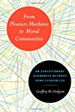 From Pleasure Machines to Moral Communities : An Evolutionary Economics Without Homo Economicus, Hodgson, Geoffrey M., 0226922715