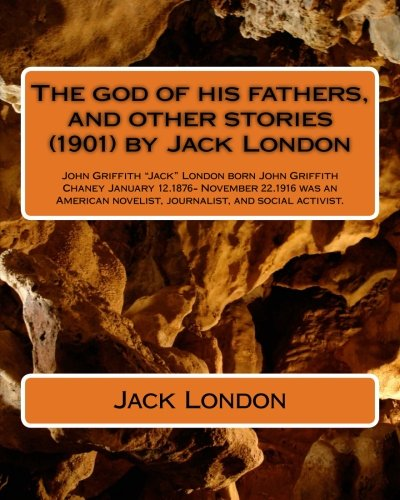 Download The god of his fathers, and other stories (1901) by Jack London: John Griffith Jack London (born John Griffith Chaney,[1] January 12, 1876 – novelist, journalist, and social activist ebook