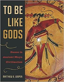 To Be Like Gods: Dance in Ancient Maya Civilization (The Linda Schele Series in Maya and Pre-columbian Studies)