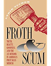 Froth and Scum: Truth, Beauty, Goodness, and the Ax Murder in America's First Mass Medium