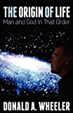 Origin of Life, Man and God in That Order, Donald A. Wheeler, 1457511673