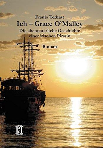 Ich Grace O'Malley: Die abenteuerliche Geschichte einer irischen Piratin