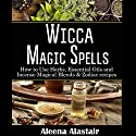 Wicca Magic Spells: How to Use Herbs, Essential Oils and Incense Magical Blends & Zodiac Recipes Audiobook by Aleena Alastair Narrated by Anneliese Rennie