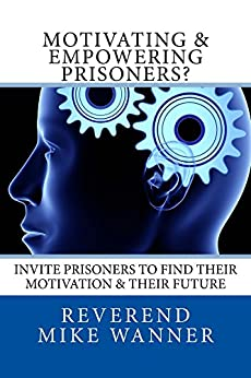 Motivating & Empowering Prisoners?: Invite Prisoners To Find Their Motivation & Their Future by [Wanner, Reverend Mike]