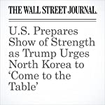 U.S. Prepares Show of Strength as Trump Urges North Korea to 'Come to the Table' | Michael C. Bender,Nancy A. Youssef