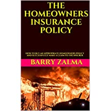 THE HOMEOWNERS INSURANCE POLICY: HOW TO BUY AN APPROPRIATE HOMEOWNERS POLICY AND SUCCESSFULLY MAKE A CLAIM TO THE INSURER