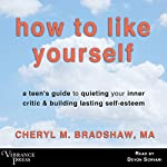 How to Like Yourself: A Teen's Guide to Quieting Your Inner Critic & Building Lasting Self-Esteem | Cheryl M. Bradshaw MA