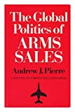 The Global Politics of Arms Sales, Pierre, Andrew J., 0691022070