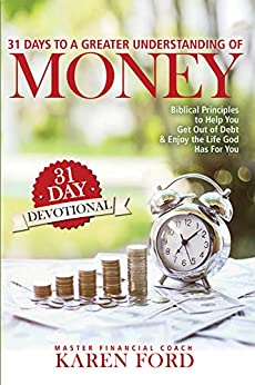 31 Days to a Greater Understanding of Money: 31 Day Devotional: Biblical Principles to Help You Get Out of Debt & Enjoy the Life God Has for You by [Ford, Karen]