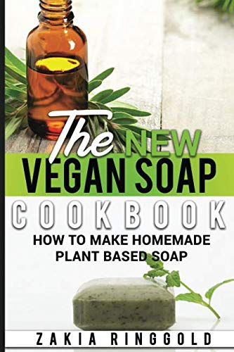 The New Vegan Soap Cookbook: How to Make Homemade Plant Based Soap (The New Soap Makers Cookbook)