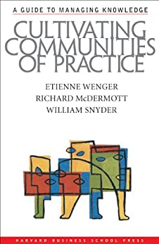 Cultivating Communities of Practice: A Guide to Managing Knowledge by [Wenger, Etienne, McDermott, Richard A., Snyder, William]