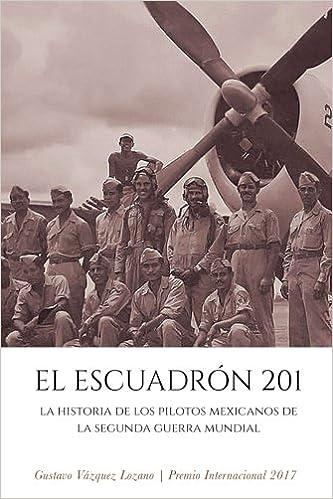 El Escuadrón 201: La historia de los pilotos mexicanos de la Segunda Guerra Mundial: Amazon.es: Gustavo Vázquez Lozano: Libros