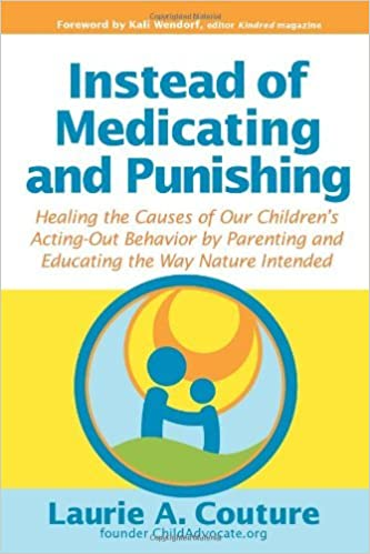 Instead of Medicating and Punishing: Healing the Causes of Our Children's Acting-Out Behavior by Parenting and Educating the Way Nature Intended by Laurie A. Couture (2008-10-04)