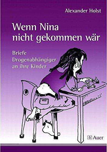 Wenn Nina nicht gekommen wär: Briefe Drogenabhängiger an ihre Kinder (5. bis 10. Klasse)