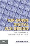 Top-Down VLSI Design : From Architectures to Gate-Level Circuits and FPGAs, Kaeslin, Hubert, 0128007303