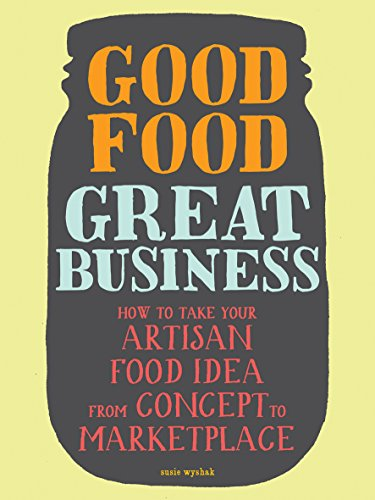 Good Food, Great Business: How to Take Your Artisan Food Idea from Concept to Marketplace (Best Space Jam Juice)