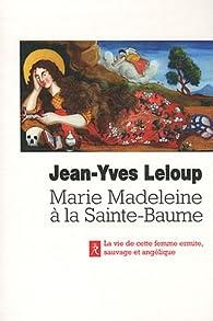 Marie-Madeleine à la Sainte Baume : La vie de cette femme ermite, sauvage et angélique par Jean-Yves Leloup