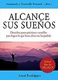 Alcance Sus Sueños: Descubra pasos prácticos y sencillos para lograr lo que hasta ahora no ha podido (Spanish Edition)
