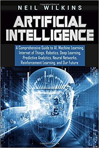 Neural Networks Reinforcement Learning Deep Learning Artificial Intelligence: A Comprehensive Guide to AI Internet of Things Robotics Machine Learning and Our Future Predictive Analytics