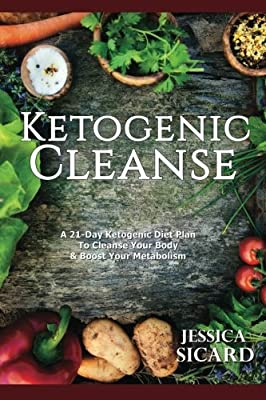 Ketogenic Cleanse: A 21-Day Ketogenic Diet Plan To Cleanse Your Body & Boost Your Metabolism (Ketogenic Books) (Volume 1)