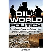 Oil and World Politics: The real story of today's conflict zones: Iraq, Afghanistan, Venezuela, Ukraine and more