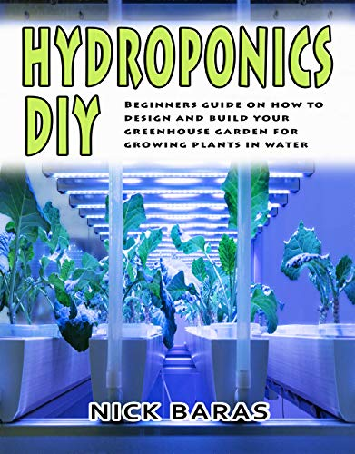 Hydroponics DIY: Beginners Guide On How To Design And Build your Greenhouse Garden For Growing Plants In Water by [Baras, Nick]